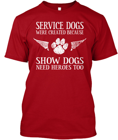 Service Dogs Were Created Because Show Dogs Need Heroes Too Deep Red T-Shirt Front