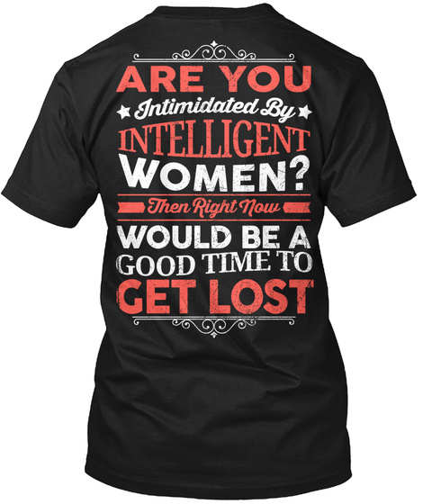 Are You Intimidated By Intelligent Women?  Then Right Now Would Be A Good Time To Get Lost Black T-Shirt Back