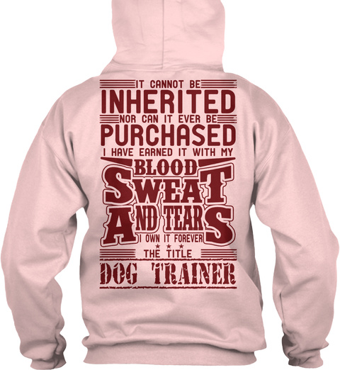 It Cannot Be Inherited Nor Can It Ever Be Purchased I Have Earned It With My Blood Sweat And Tears I Own It Forever... Light Pink T-Shirt Back