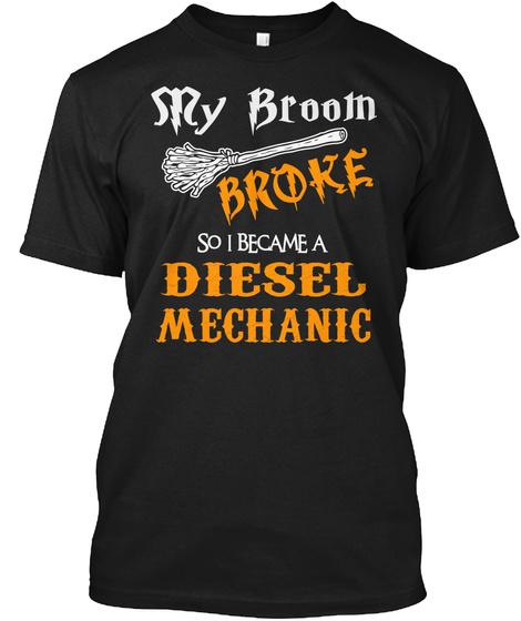My Broom Broke So I Became A Diesel Mechanic Black T-Shirt Front