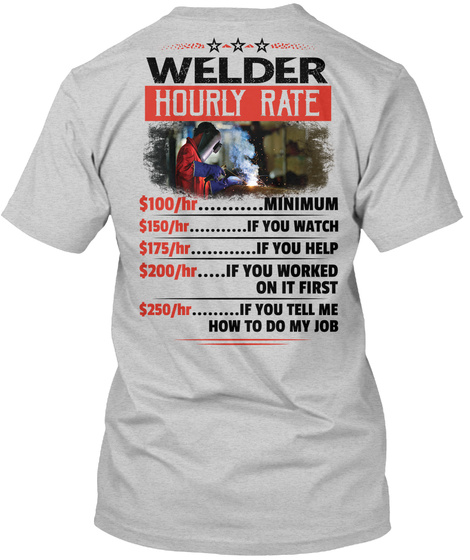 Welder Hourly Rate Hr Minimum He If You Watch Hr If You Help Hr If You Worked On It First Hr If You Tell Me How To Do... Light Steel T-Shirt Back