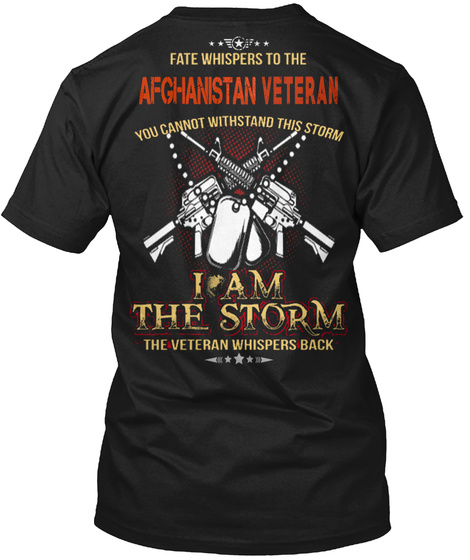 Fate Whispers To The Afghanistan Veteran You Cannot Withstand This Storm I Am The Storm The Veteran Whispers Back Black T-Shirt Back