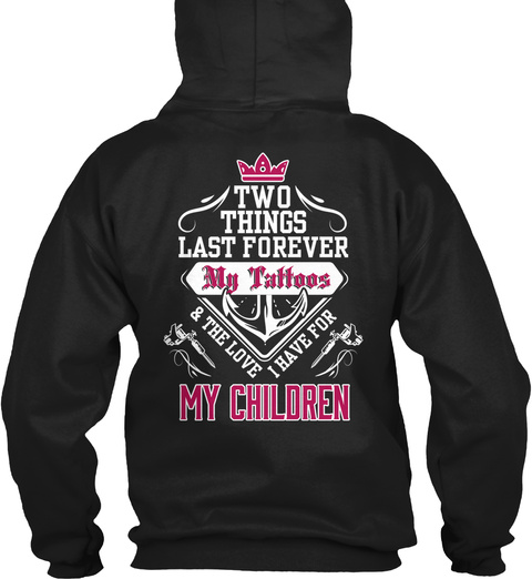 Two Things Last Forever My Tattoos & The Love I Have For My Children Black Sweatshirt Back