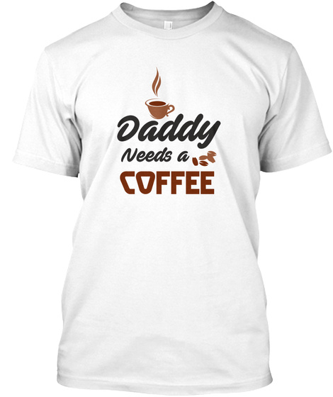Daddy  Needs Coffee!! White T-Shirt Front