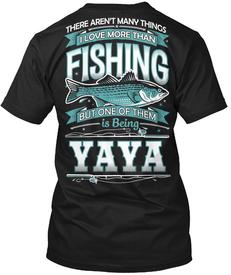 There Aren't Many Things I Love More Than Fishing But One Of Them Is Being Yaya Black T-Shirt Back
