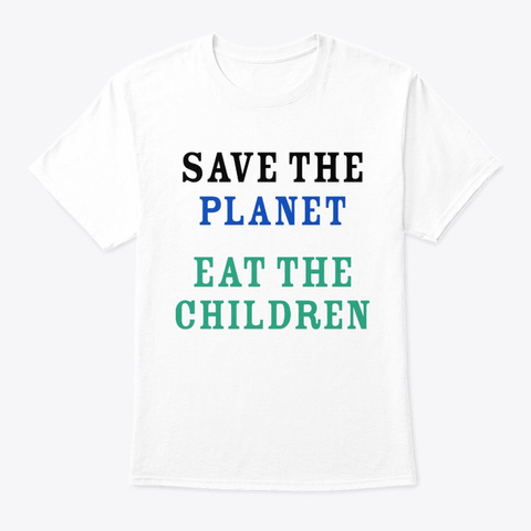 Save The Planet Eat The Babies Shirt White T-Shirt Front