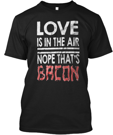 Love Is In The Air Nope That's Bacon Black T-Shirt Front