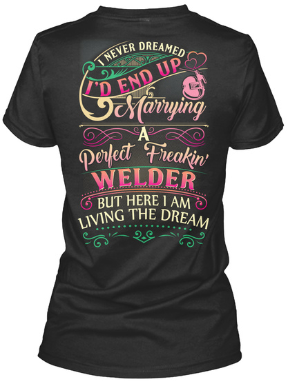I Never Dreamed I'd End Up Marrying A Perfect Freakin Welder But Here I Am Living The Dream Black T-Shirt Back