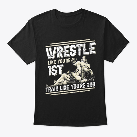 Wrestling Wrestle Like You're 1st Train Black T-Shirt Front
