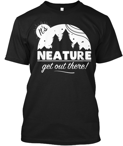 It's Neature Get Out There! Black T-Shirt Front