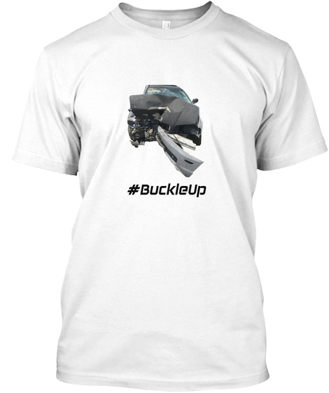 My Seatbelt Saved My Life! #Buckle Up White T-Shirt Front