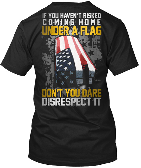 If You Have Risked Coming Home Under A Flag Don't You Dare Disrespect It Black T-Shirt Back