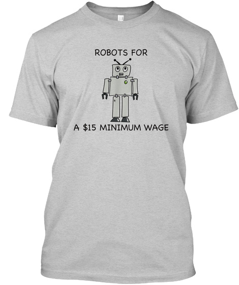 Robots For A $15 Minimum Wage Light Steel T-Shirt Front