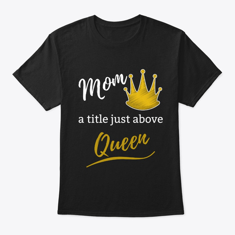 Mom:  A Title Just Above Queen Black T-Shirt Front