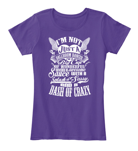I'm Not Just A Ballroom Dancer I'm A Big Cup Of Wonderful Covered In Awesome Sauce With A Splash Of Sassy And A Dash... Purple T-Shirt Front