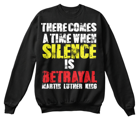 There Comes A Time When Silence Is Betrayal Martin Luther King Black T-Shirt Front