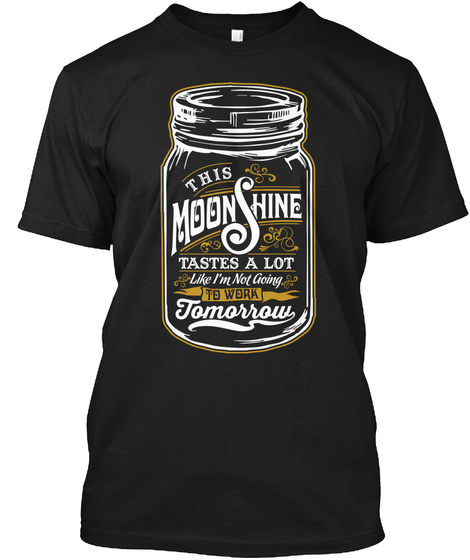 This Moonshine Tastes A Lot Like I'm Not Going To Work Tomorrow Black T-Shirt Front