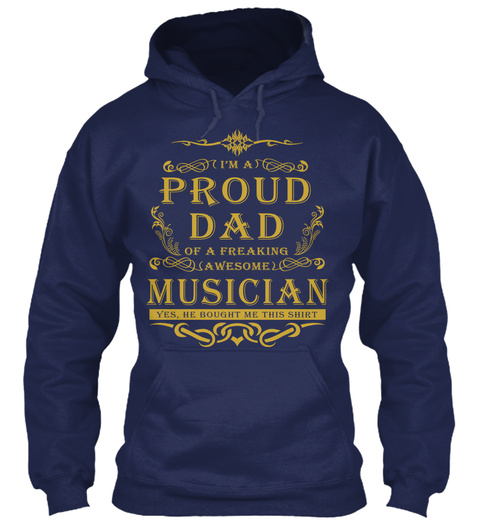 I M A Proud Dad Of A Freaking Awesome Musician Yes He Bought Me This Shirt Navy T-Shirt Front