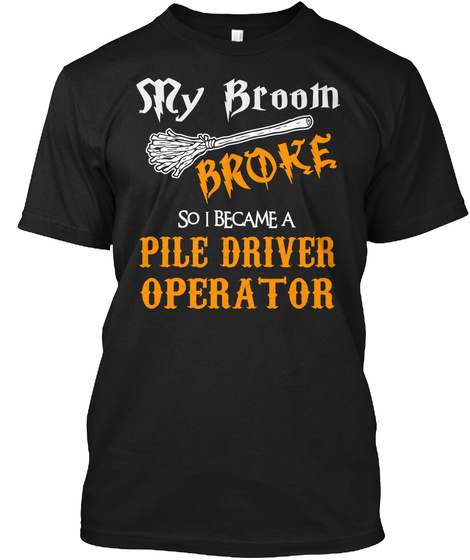 My Broom Broke So I Became Pile Driver Operator Black T-Shirt Front