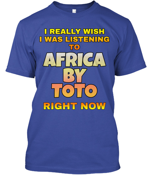 I Really Wish I Was Listening To Africa By Toto Right Now Deep Royal T-Shirt Front