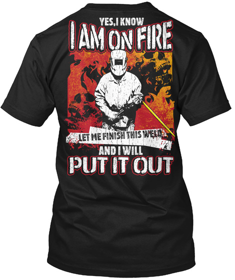 Yes, I Know I Am On Fire Let Me Finish This Weld And I Will Pu It Out Black T-Shirt Back