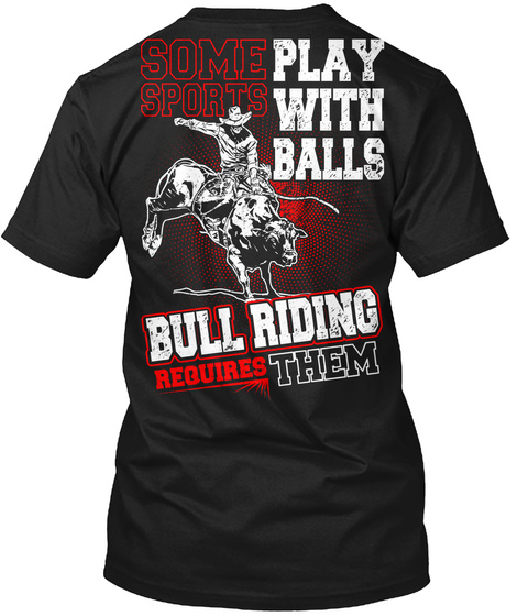 Some Sports Play With Balls Bull Riding Requires Them Black T-Shirt Back