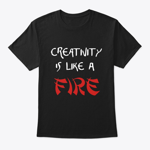 Creativity Is Like A Fire Black T-Shirt Front