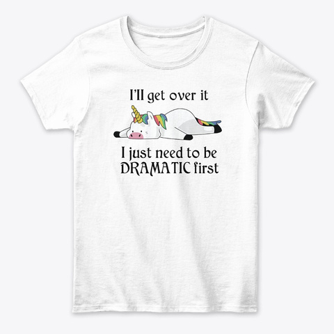 I'll Get Over It I Just Need To Unicorn White T-Shirt Front