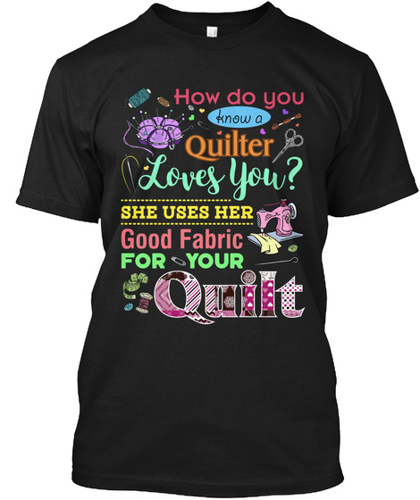 How Do You Know A Quilter Loves You? She Uses Her Good Fabric For Your Quilt Black T-Shirt Front