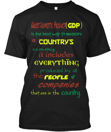 Gross Domestic Product   (Gdp) Is The Best Way To Measure A Country's Economy. It Includes Everything Produced By All... Black T-Shirt Front