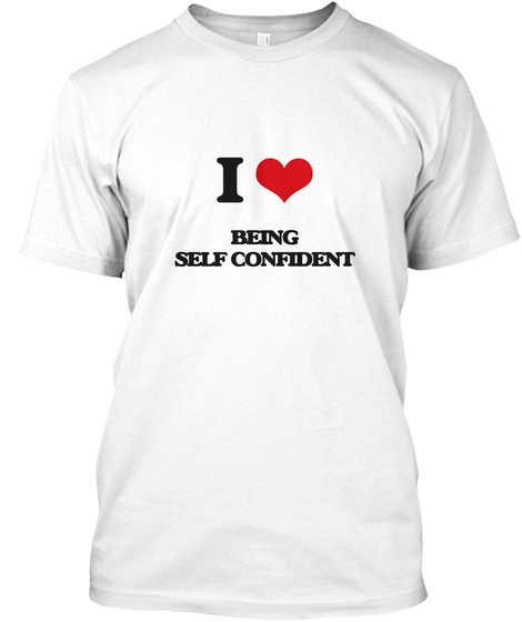 I Love Being Self Confident White T-Shirt Front