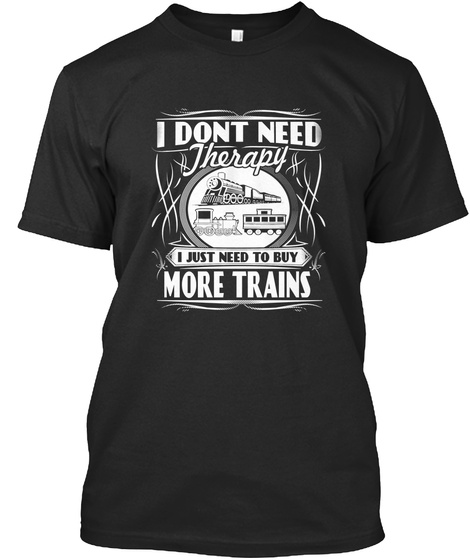I Don't Need Therapy I Just Need To Buy More Trains Black T-Shirt Front