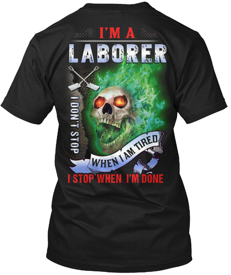 I'm A Laborer I Don't Stop When I Am Tired I Stop When I'm Done Black T-Shirt Back