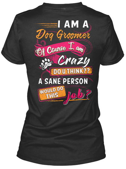 I Am A Dog Grommer Of Course I Am Crazy Do U Think?? A Sane Person Would Do This Job? Black T-Shirt Back