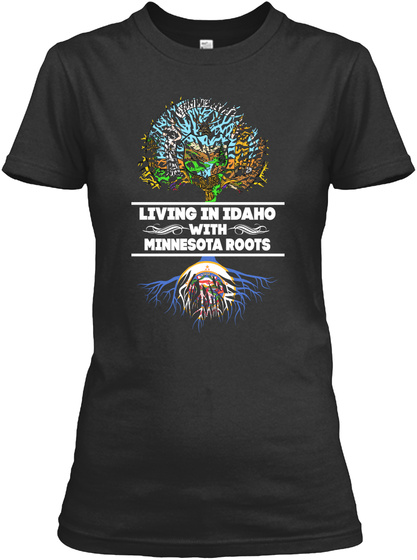 Living In Idaho With Minnesota Roots Black T-Shirt Front