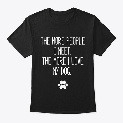The More People I Love My Dog T Shirt Black T-Shirt Front