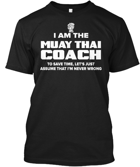 I Am The Muay Thai Coach To Save Time Let's Just Assume That I'm Never Wrong Black T-Shirt Front