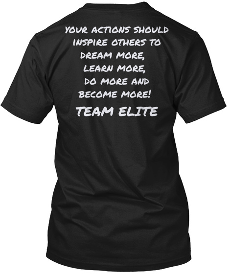 Your Actions Should Inspire Others To Dream More, Learn More, Do More And Become More! Team Elite Black T-Shirt Back
