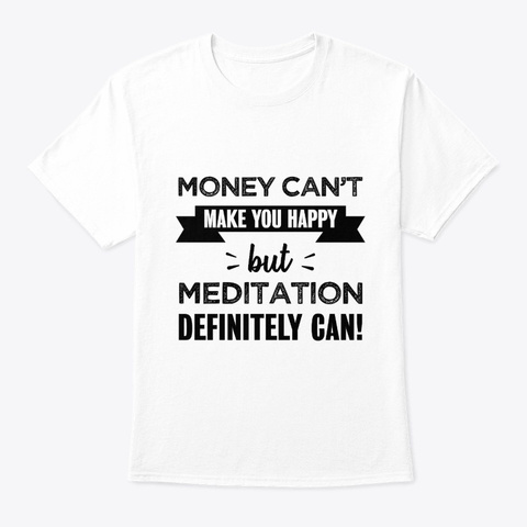 Meditation Makes You Happy Funny Gift White T-Shirt Front