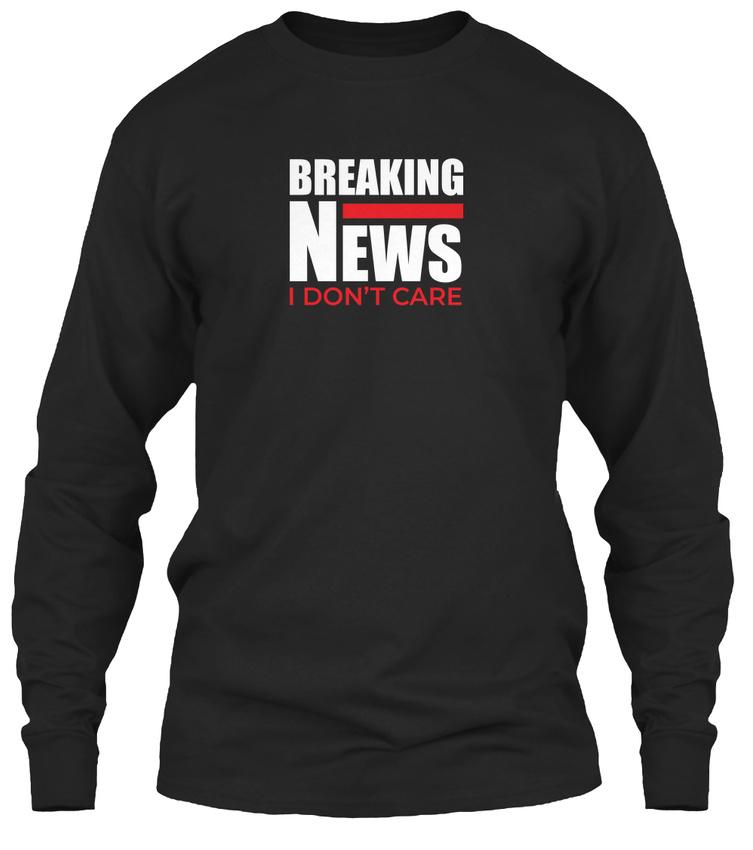 a6b6fafbd Funny Sarcastic Gift Breaking News I - Don't Care Gildan Long Sleeve Tee T- Shirt