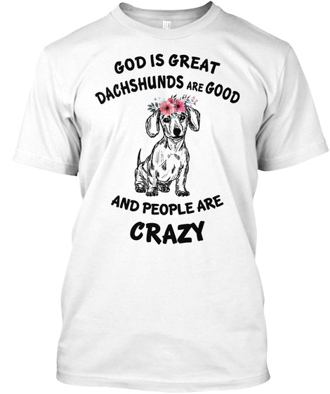 God Is Great Dashshunds Are Good And People Are Crazy White T-Shirt Front