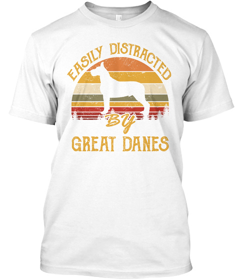Easily Distracted By Great Dane Dogs White T-Shirt Front
