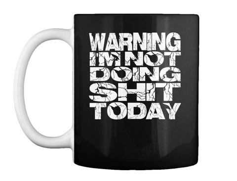 Warning I'm Not Doing S#@4 Today Mug Black Mug Front