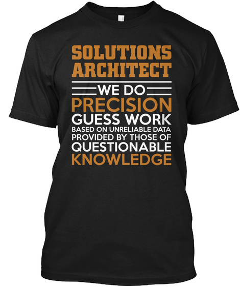 Solutions Architect We Do Precision Guess Work Based On Unreliable Data Provided By Those Of Questionable Knowledge  Black T-Shirt Front