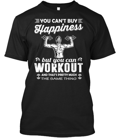 You Can't Buy Happiness But You Can Workout And That's Pretty Much The Same Thing Black T-Shirt Front