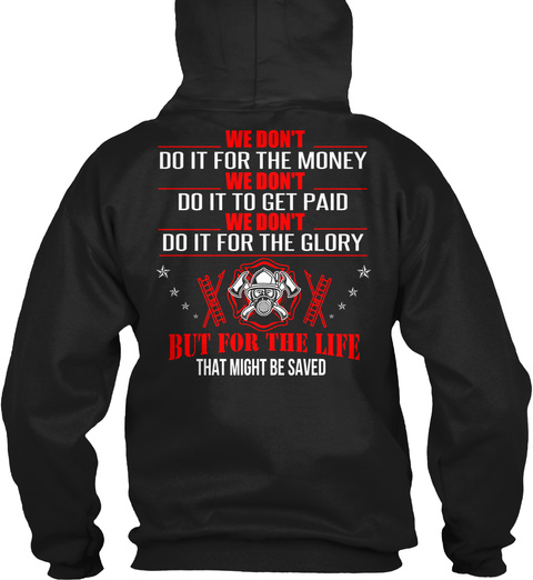 Firefighter We Don't Do It For The Money We Don't Do It To Get Paid We Don't Do It For The Glory But For The Life... Black T-Shirt Back
