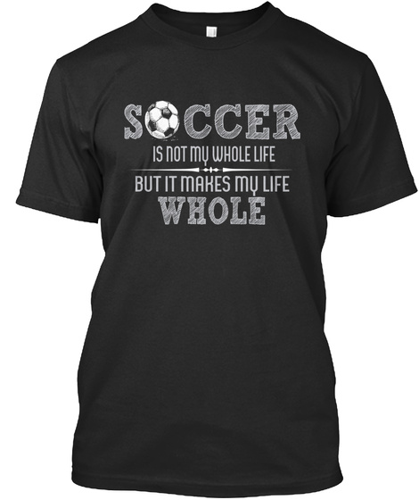 Soccer Is Not My Whole Life But It Makes My Life Whole Black T-Shirt Front
