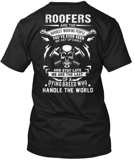 Roofers Are The Hardest Working People You've Ever Seen We Get Up Early And Stay Late We Are The Last Of A Dying... Black T-Shirt Back