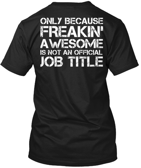 Only Because Freakin' Awesome Is Not An Official Job Title Black T-Shirt Back