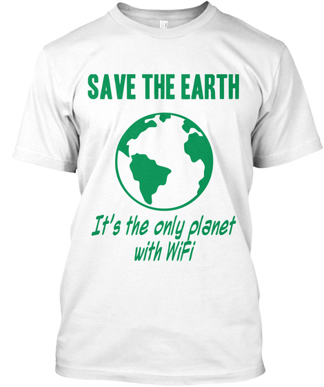 Save The Earth It's The Only Planet With Wi Fi White T-Shirt Front